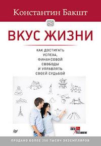 Вкус жизни: как достигать успеха, финансовой свободы и управлять своей судьбой. 2-е изд. Бакшт К А