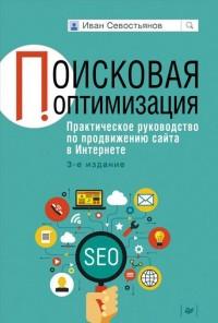 Поисковая оптимизация. Практическое руководство по продвижению сайта в Интернете. 3-е изд. Севостьянов И О