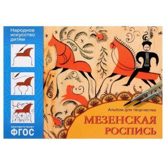ФГОС Народное искусство — детям. Мезенская роспись. Альбом для творчества Дорожин Ю.