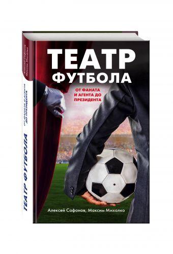Театр футбола: от фаната и агента до президента Алексей Сафонов, Максим Михалко