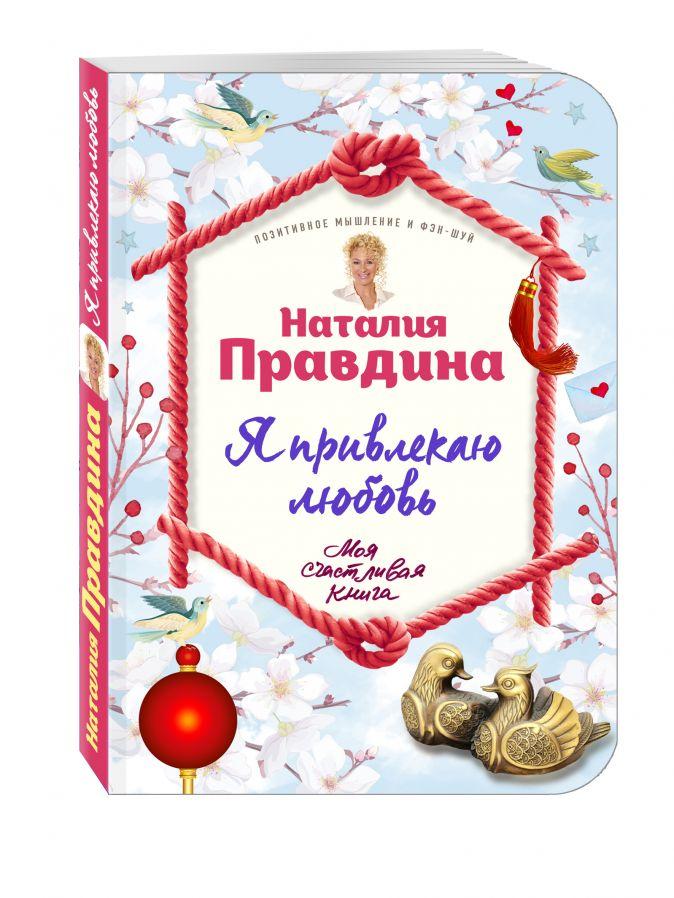 Наталия Правдина - Я привлекаю любовь. Новый эффективный метод создания гармоничной и радостной жизни для себя и своих близких. обложка книги