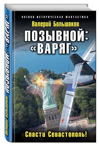 Валерий Большаков - Позывной: «Варяг». Спасти Севастополь! обложка книги