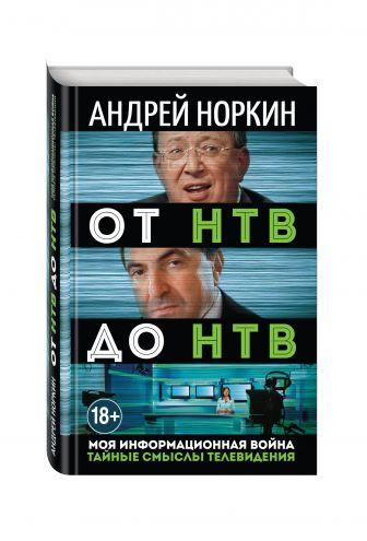 Андрей Норкин - От НТВ до НТВ. Тайные смыслы телевидения. Моя информационная война обложка книги