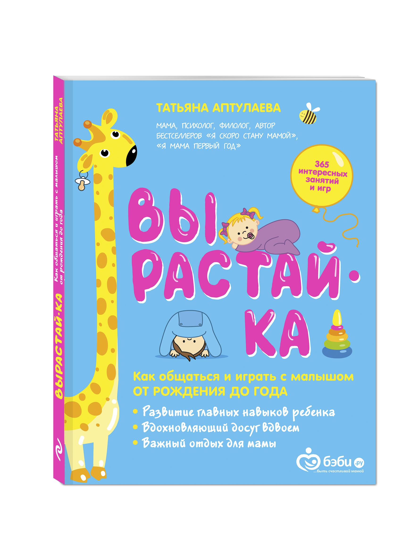 Татьяна Аптулаева Вырастай-ка. Как общаться и играть с малышом от рождения до года