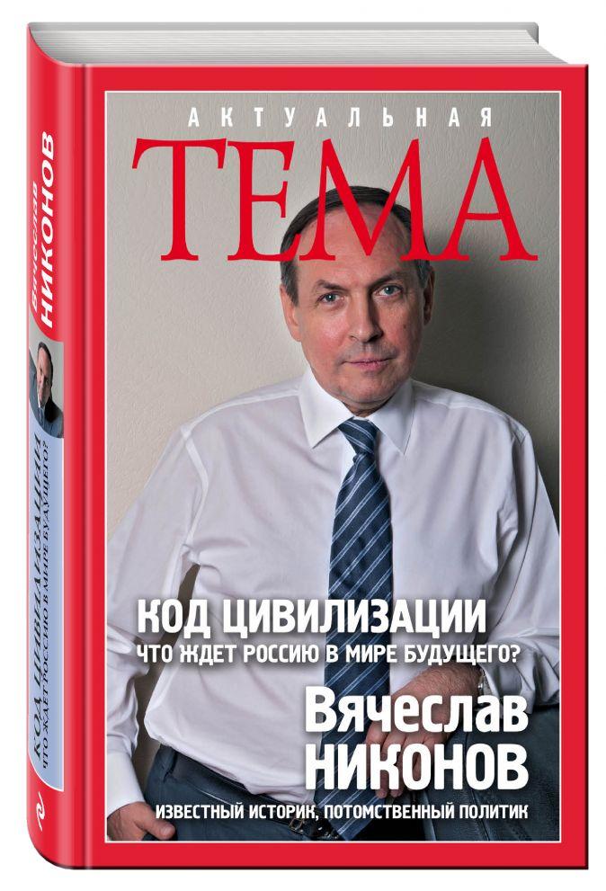 Код цивилизации. Что ждет Россию в мире будущего? Вячеслав Никонов