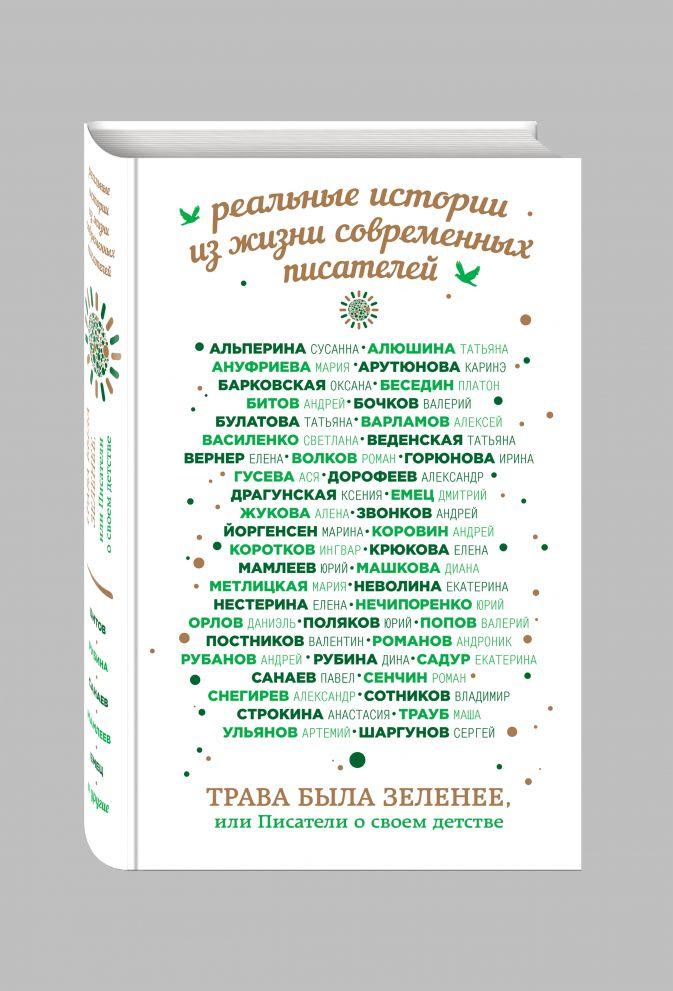 Трава была зеленее, или Писатели о своем детстве Санаев П., Рубина Д., Битов А. и др.