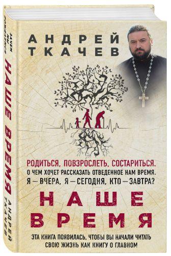 Протоиерей Ткачев Андрей - Наше время. Зачем мы рождаемся обложка книги
