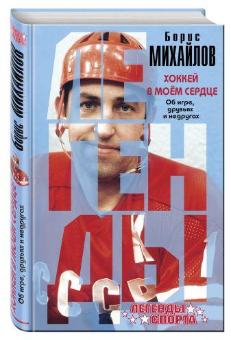 Борис Михайлов - Хоккей в моем сердце. Об игре, друзьях и недругах обложка книги