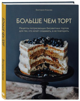 Виктория Исакова - Больше чем торт. Рецепты потрясающих бисквитных тортов для тех, кто хочет создавать, а не повторять обложка книги