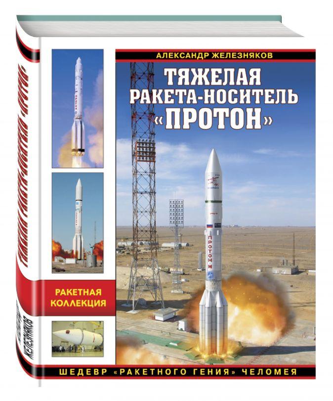 Александр Железняков - Тяжелая ракета-носитель «Протон». Шедевр «ракетного гения» Челомея обложка книги