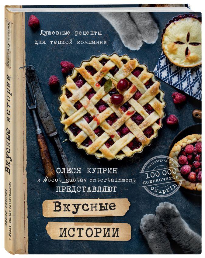 Вкусные истории. Душевные рецепты для теплой компании Олеся Куприн