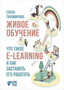 Живое обучение: Что такое e-learning и как заставить его работать Тихомирова Е.