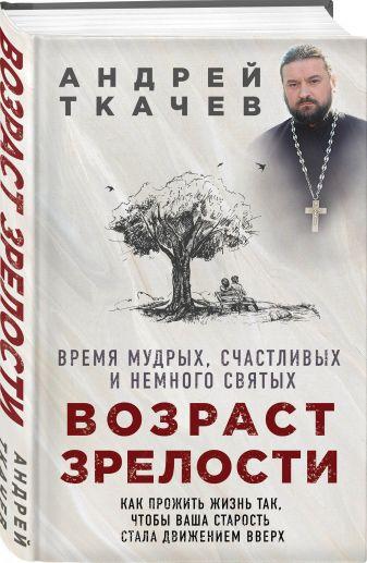 Протоиерей Ткачев Андрей - Возраст зрелости. Время мудрых, счастливых и немного святых обложка книги