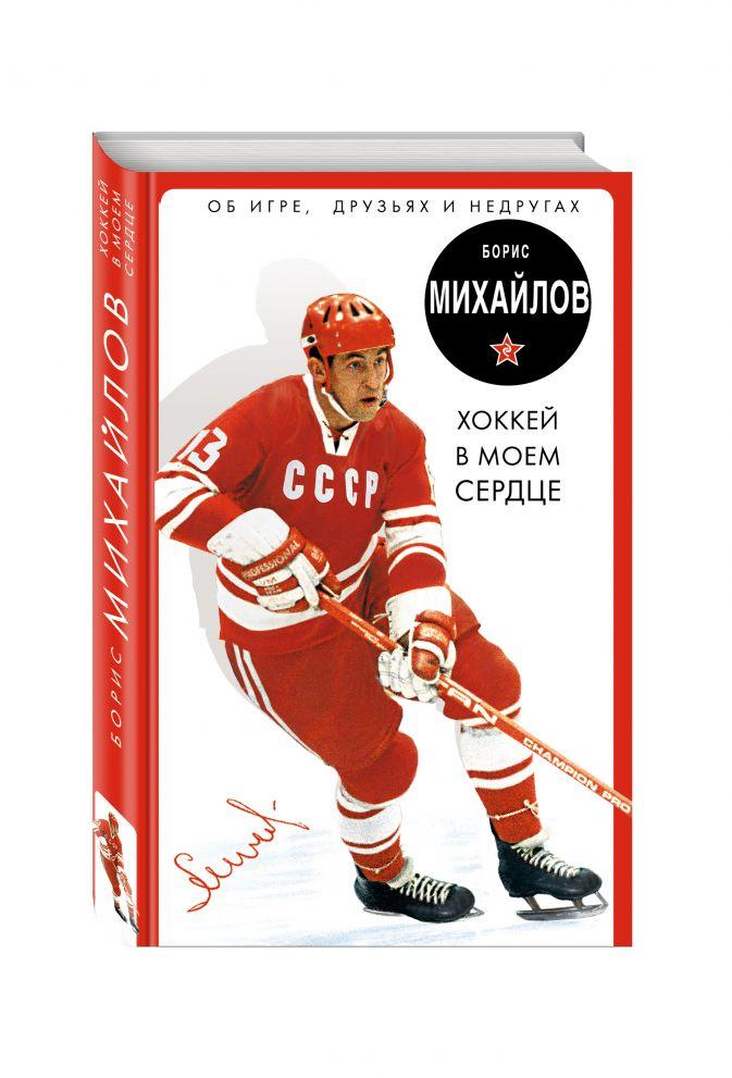 Хоккей в моем сердце. Об игре, друзьях и недругах Борис Михайлов