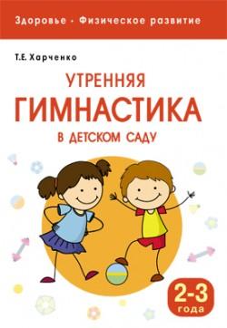 Здоровье. Физическое развитие. Утренняя гимнастика в детском саду. 2-3 года Харченко Т. Е.