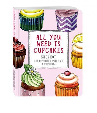 All you need is cupcakes. Блокнот для хорошего настроения и творчества Анна Расторгуева