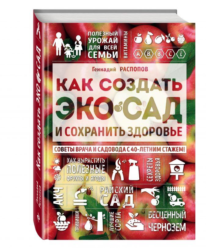 Геннадий Распопов - Как создать экосад и сохранить здоровье. Советы врача и садовода с 40-летним стажем! обложка книги