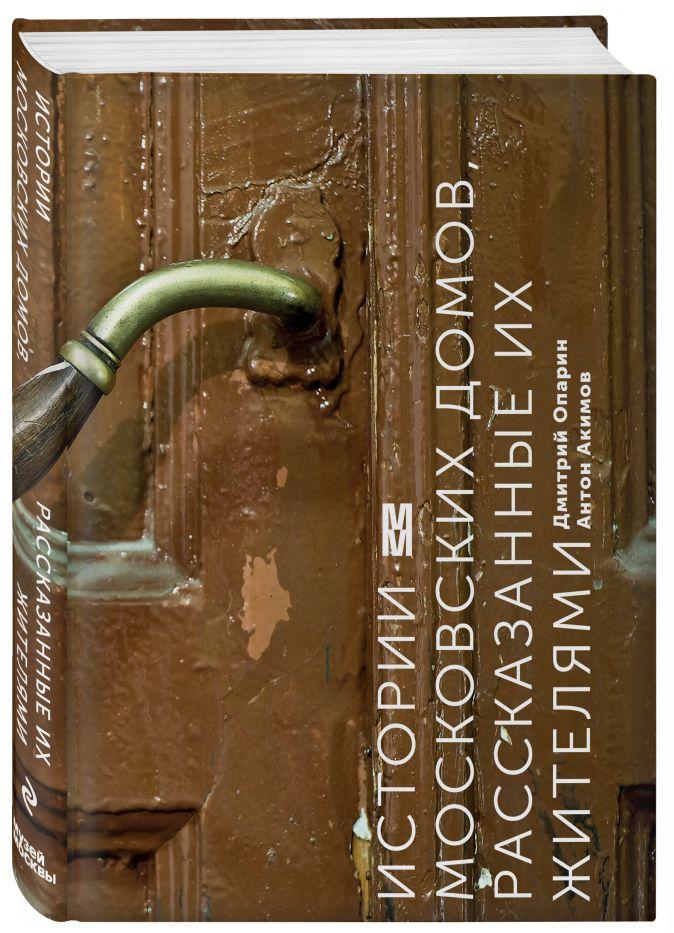 Истории московских домов, рассказанные их жителями Дмитрий Опарин, Антон Акимов
