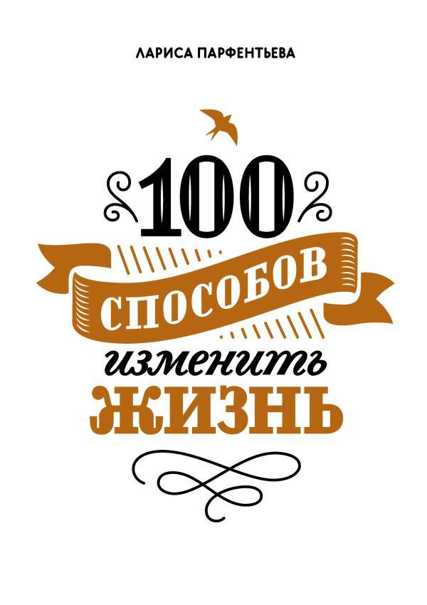 100 способов изменить жизнь Парфентьева Л.