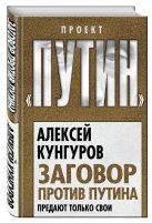 Кунгуров А.А. - Заговор против Путина. Предают только свои' обложка книги