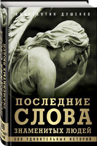 Константин Душенко - Последние слова знаменитых людей обложка книги