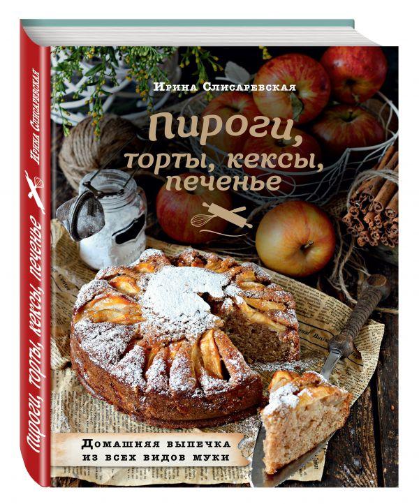 Пироги, торты, кексы, печенье. Домашняя выпечка из всех видов муки Слисаревская И.В.
