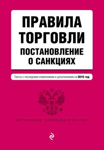 Правила торговли. Постановление о санкциях. Тексты с посл. изм. и доп. на 2016 год