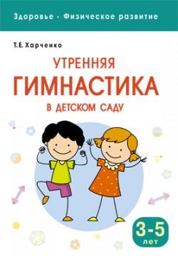 Здоровье. Физическое развитие. Утренняя гимнастика в детском саду. 3-5 лет Харченко Т. Е.