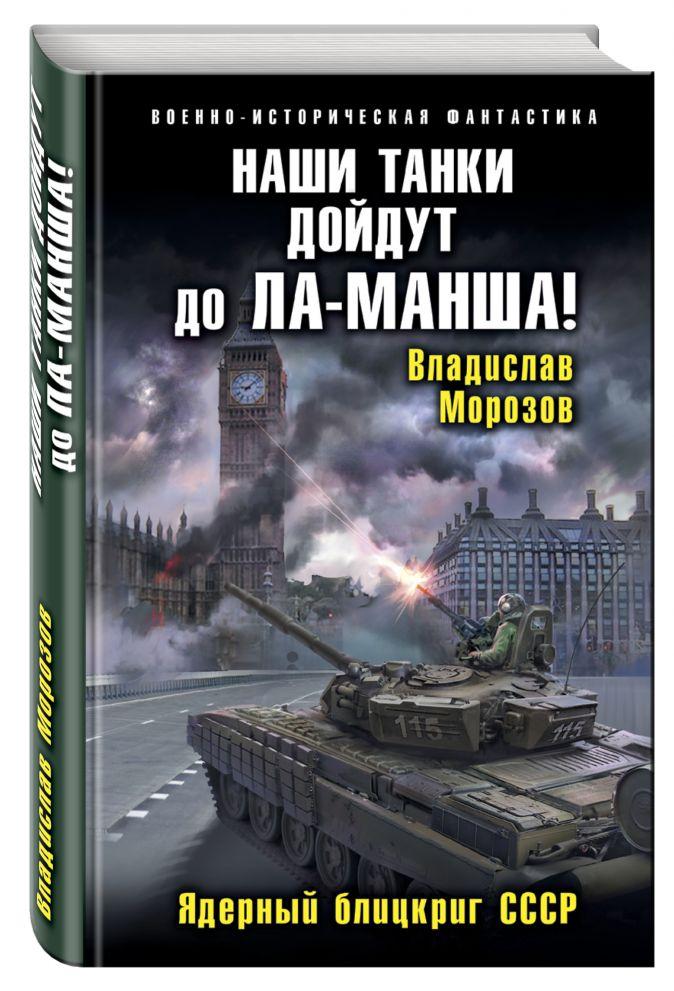 Владислав Морозов - Наши танки дойдут до Ла-Манша! Ядерный блицкриг СССР обложка книги