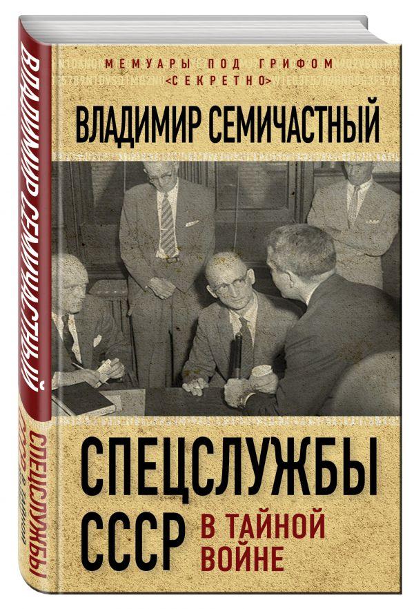 Спецслужбы СССР в тайной войне Семичастный В.Е.