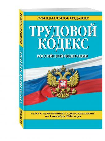 Трудовой кодекс Российской Федерации: текст с изм. и доп. на 1 октября 2016 г.