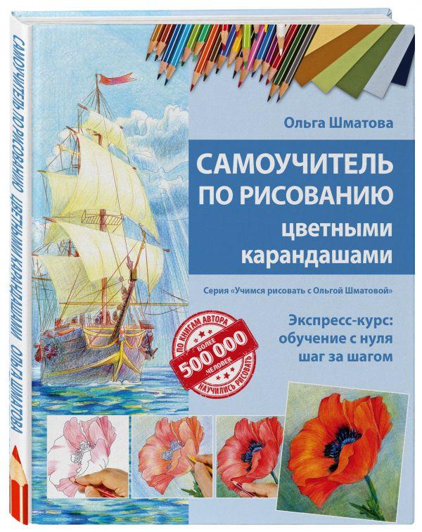 Самоучитель по рисованию цветными карандашами (обновленное издание) Шматова О.В.