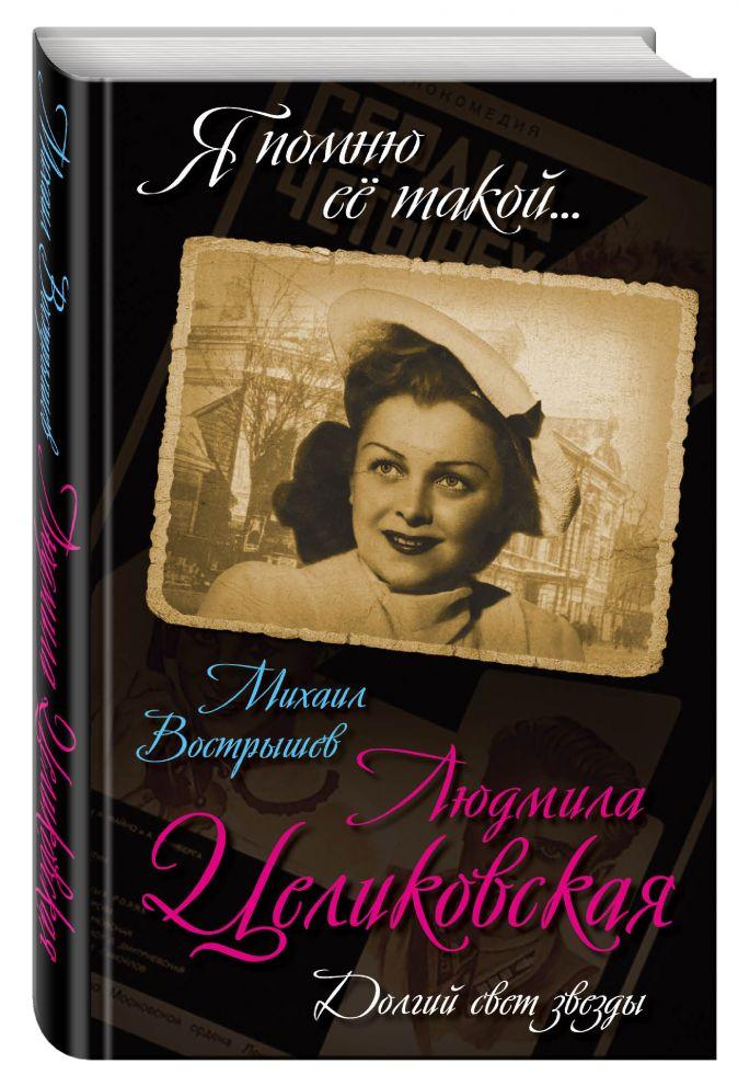 Людмила Целиковская. Долгий свет звезды Михаил Вострышев
