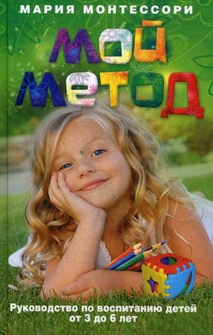 Мой метод. Руководство по воспитанию детей от 3 до 6 лет Монтессори М.