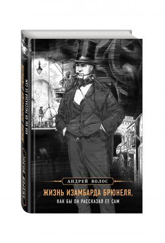 Андрей Волос - Жизнь Изамбарда Брюнеля, как бы он рассказал ее сам обложка книги