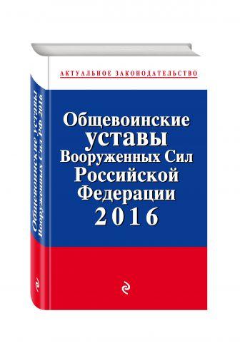 Общевоинские уставы Вооруженных сил Российской Федерации 2016 с Уставом военной полиции