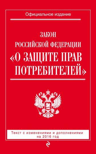"Закон РФ ""О защите прав потребителей"" с изм. и доп. на 2016 год"