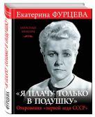 Екатерина Фурцева - «Я плачу только в подушку». Откровения «первой леди СССР»' обложка книги