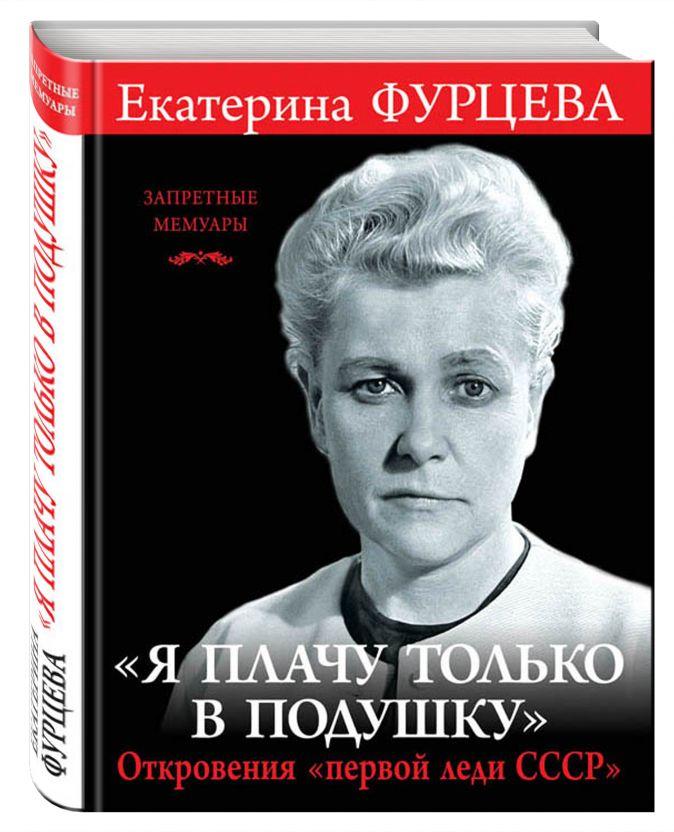Екатерина Фурцева - «Я плачу только в подушку». Откровения «первой леди СССР» обложка книги