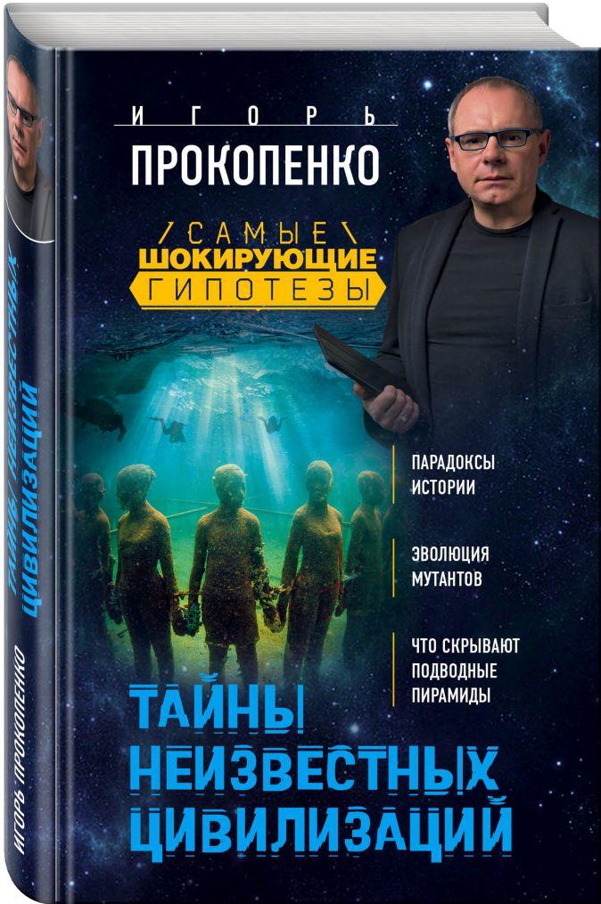 Тайны неизвестных цивилизаций Игорь Прокопенко