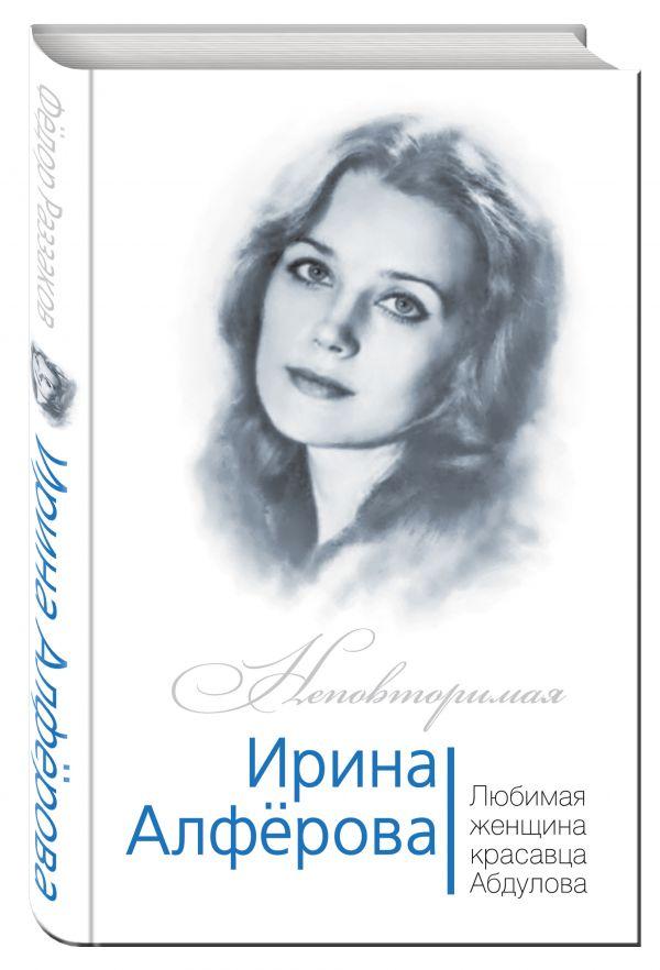 Ирина Алферова. Любимая женщина Александра Абдулова Раззаков Ф.И.