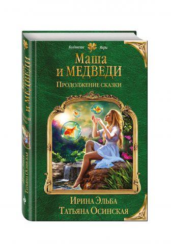 Ирина Эльба, Татьяна Осинская - Маша и МЕДВЕДИ. Продолжение сказки обложка книги