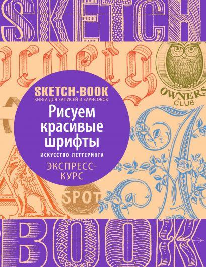Sketchbook с уроками внутри. Рисуем красивые шрифты (искусство леттеринга) - фото 1