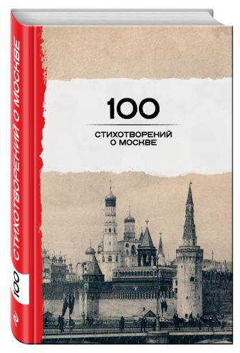 Окуджава Б.Ш., Пушкин А.С., Ахматова А.А. и др. - 100 стихотворений о Москве обложка книги
