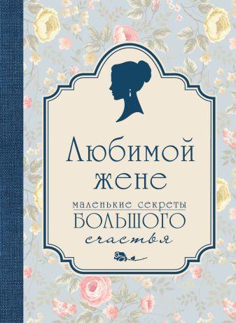 Сирота Э.Л. - Любимой жене. Маленькие секреты большого счастья  обложка книги