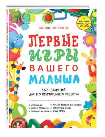 Первые игры вашего малыша. 365занятийдля его всестороннего развития + эффективные способыотдыха для мамы Татьяна Аптулаева