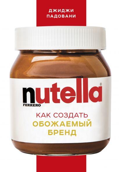 Nutella. Как создать обожаемый бренд - фото 1