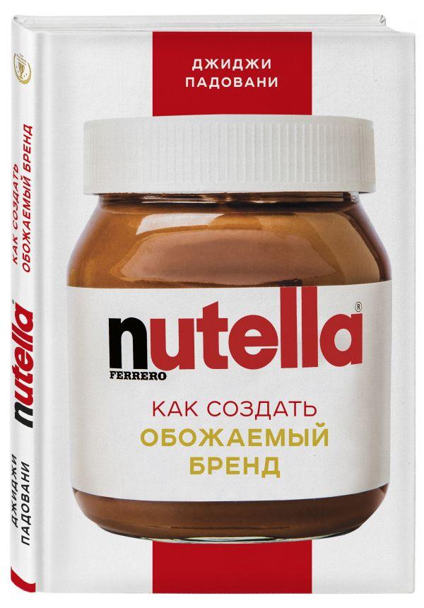 Nutella. Как создать обожаемый бренд ( Падовани Джиджи  )