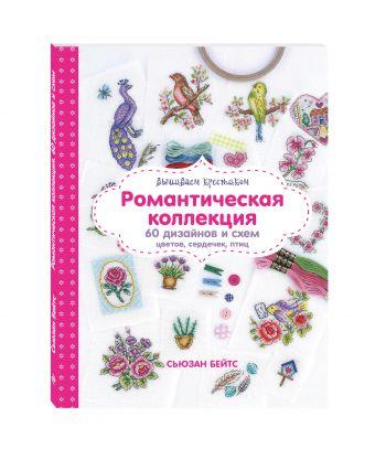 Вышиваем крестиком. Романтическая коллекция. Схемы для вышивки цветов, сердечек, птиц Бейтс С.
