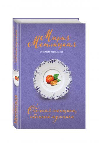 Мария Метлицкая - Обычная женщина, обычный мужчина обложка книги